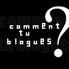 Comment tu blogues ? #1